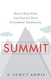 Summit - Reach Your Peak and Elevate Your Customers' Experience ebook by F. Scott Addis
