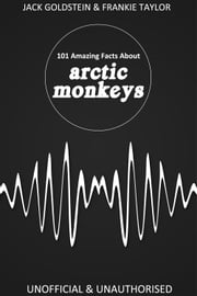 101 Amazing Facts about Arctic Monkeys ebook by Jack Goldstein