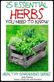 25 Essential Herbs You Need to Know ebook by Dueep Jyot Singh,John Davidson