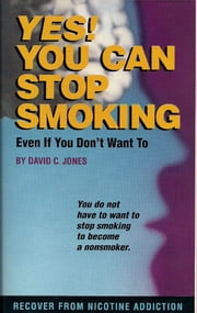 Yes! You Can Stop Smoking - Even If You Don't Want To ebook by David C Jones