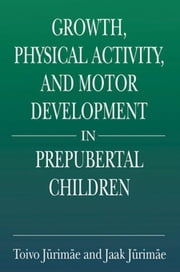 Growth, Physical Activity, and Motor Development in Prepubertal Children ebook by Jurimae, Toivo