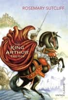 The King Arthur Trilogy ebook by Rosemary Sutcliff