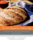 Artisan Bread in Five Minutes a Day - The Discovery That Revolutionizes Home Baking ebook by Zoë François, Mark Luinenburg, Jeff Hertzberg,...
