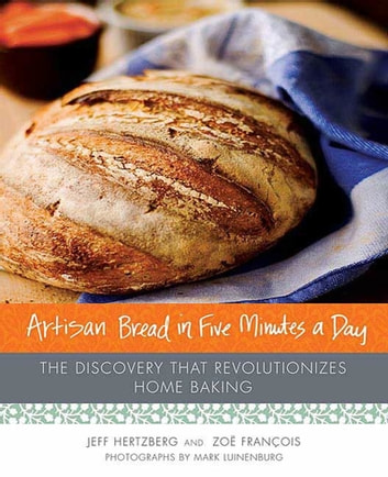 Artisan Bread in Five Minutes a Day - The Discovery That Revolutionizes Home Baking ebook by Zoë François,Jeff Hertzberg, M.D.