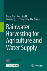 Rainwater Harvesting for Agriculture and Water Supply ebook by Qiang Zhu,John Gould,Yuanhong Li,Chengxiang Ma