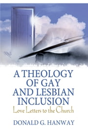 A Theology of Gay and Lesbian Inclusion - Love Letters to the Church ebook by Donald G Hanway