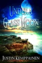 Under a Glass Moon ebook by Justin Kemppainen