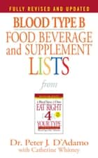 Blood Type B Food, Beverage and Supplement Lists ebook by Catherine Whitney, Dr. Peter J. D'Adamo