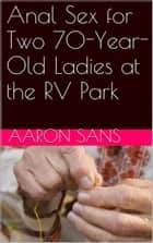 Anal Sex for Two 70-Year-Old Ladies at the RV Park ebook by Aaron Sans