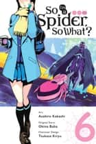 So I'm a Spider, So What?, Vol. 6 (manga) ebook by Okina Baba, Asahiro Kakashi