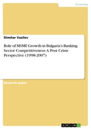 Role of MSME Growth in Bulgaria's Banking Sector Competitiveness: A Post Crisis Perspective (1998-2007) ebook by Dimitar Vasilev