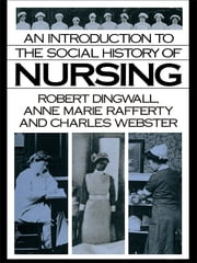 An Introduction to the Social History of Nursing ebook by Robert Dingwall,Anne Marie Rafferty,Charles Webster