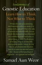 Fundamentals of Gnostic Education - Learn How to Think, Not What to Think ebook by Samael Aun Weor
