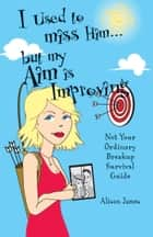 I Used To Miss Him...But My Aim Is Improving - Not Your Ordinary Breakup Survival Guide ebook by Alison James