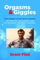 Orgasms & Giggles - Each Chapter Of His Life Is A Woman ebook by Grant Flint