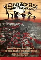Weird Scenes Inside The Canyon - Laurel Canyon, Covert Ops & The Dark Heart Of The Hippie Dream ebook by David McGowan