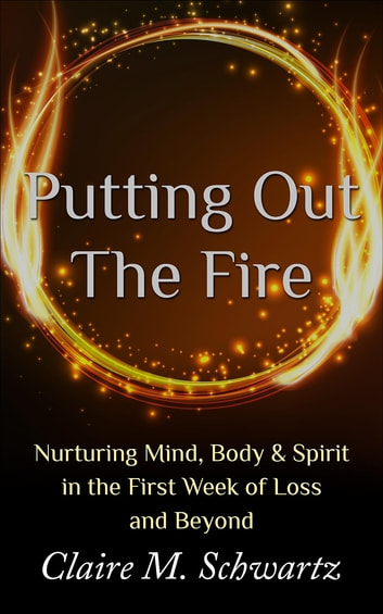 Putting Out the Fire: Nurturing Mind, Body & Spirit in the First Week of Loss and Beyond ebook by Claire M. Schwartz