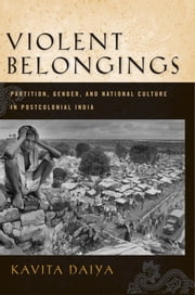 Violent Belongings - Partition, Gender, and National Culture in Postcolonial India ebook by Kavita Daiya