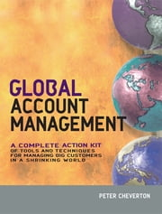 Global Account Management - a complete Action Kit of Tools and Techniques for Managing Key global Customers ebook by Peter Cheverton