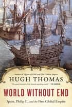 World Without End - Spain, Philip II, and the First Global Empire ebook by Hugh Thomas