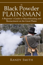 The Black Powder Plainsman - A Beginner's Guide to Muzzle-Loading and Reenactment on the Great Plains ebook by Randy Smith