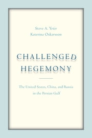 Challenged Hegemony - The United States, China, and Russia in the Persian Gulf ebook by Katerina Oskarsson, Steve A. Yetiv