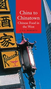 China to Chinatown - Chinese Food in the West ebook by J.A.G. Roberts