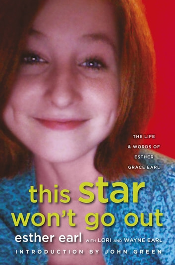 This Star Won't Go Out - The Life and Words of Esther Grace Earl ebook by Esther Earl,Lori Earl,Wayne Earl