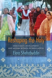 Reshaping the Holy - Democracy, Development, and Muslim Women in Bangladesh ebook by Elora Shehabuddin