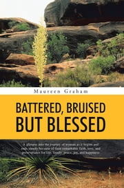 BATTERED, BRUISED BUT BLESSED - A glimpse into the journey of woman as it begins and ends simply because of their remarkable faith, love, and perseverance for life, family, peace, joy, and happiness ebook by Maureen Graham