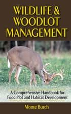 Wildlife and Woodlot Management - A Comprehensive Handbook for Food Plot and Habitat Development ebook by Monte Burch