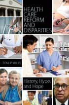 Health Care Reform and Disparities: History, Hype, and Hope ebook by Toni P Miles