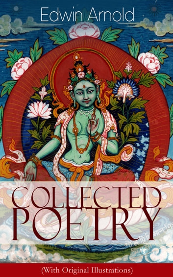 Collected Poetry of Edwin Arnold (With Original Illustrations): The Light of Asia, Light of the World or The Great Consummation (Christian Poem), The Indian Song of Songs, Oriental Poems, The Song Celestial or Bhagavad-Gita, Potiphar's Wife… ebook by Edwin Arnold