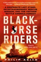 Blackhorse Riders - A Desperate Last Stand, an Extraordinary Rescue Mission, and the Vietnam Battle America Forgot ebook by