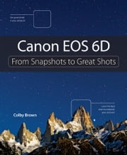 Canon EOS 6D: From Snapshots to Great Shots ebook by Brown, Colby