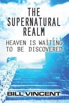 The Supernatural Realm - Heaven is Waiting to be Discovered ebook by Bill Vincent