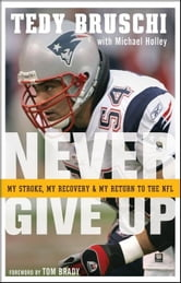 Never Give Up: My Stroke, My Recovery, and My Return to the NFL ebook by Bruschi, Tedy