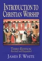 Introduction to Christian Worship Third Edition ebook by White