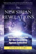 The New Sirian Revelations - Galactic Prophecies for the Ascending Human Collective ebook by Patricia Cori