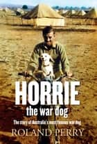 Horrie the War Dog - The story of Australia's most famous dog ebook by Roland Perry