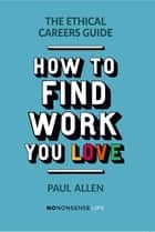 The Ethical Careers Guide - How to find the work you love ebook by Paul Allen