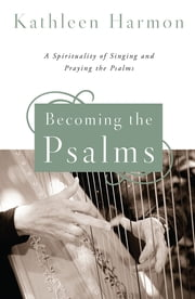 Becoming the Psalms - A Spirituality of Singing and Praying the Psalms ebook by Kathleen Harmon SNDdeN
