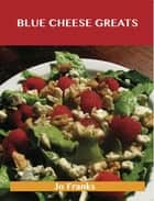 Blue Cheese Greats: Delicious Blue Cheese Recipes, The Top 54 Blue Cheese Recipes ebook by Jo Franks