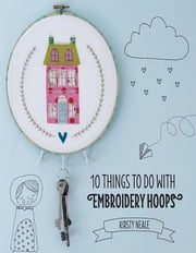 10 Things to do with Embroidery Hoops - Unique and inspiring projects to decorate your home ebook by Kirsty Neale