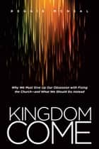 Kingdom Come - Why We Must Give Up Our Obsession with Fixing the Church--and What We Should Do Instead ebook by Reggie McNeal