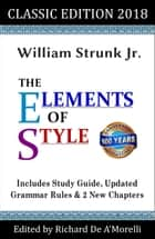 The Elements of Style: Classic Edition (2018) - With Editor's Notes, New Chapters & Study Guide ebook by William Strunk Jr., Richard De A'Morelli
