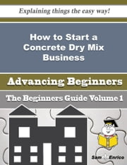 How to Start a Concrete Dry Mix Business (Beginners Guide) ebook by Crystle Mcmanus,Sam Enrico
