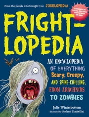 Frightlopedia - An Encyclopedia of Everything Scary, Creepy, and Spine-Chilling, from Arachnids to Zombies ebook by Julie Winterbottom
