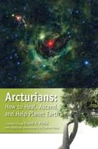 Arcturians - How to Heal, Ascend, and Help Planet Earth ebook by David K. Miller