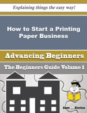 How to Start a Printing Paper Business (Beginners Guide) ebook by Deann Cathey,Sam Enrico